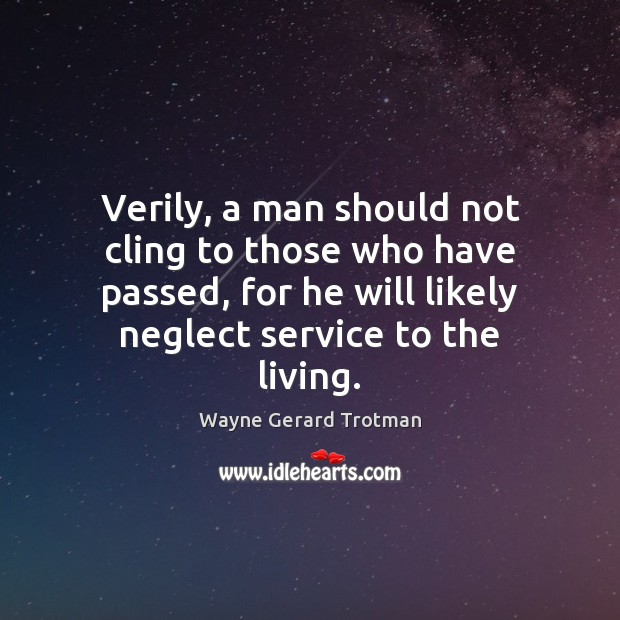 Verily, a man should not cling to those who have passed, for Wayne Gerard Trotman Picture Quote