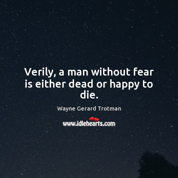 Verily, a man without fear is either dead or happy to die. Wayne Gerard Trotman Picture Quote