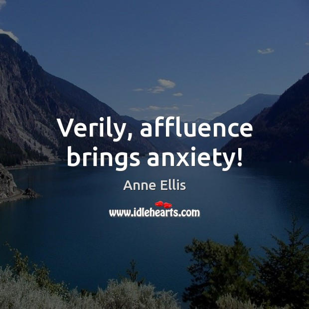 Image, Verily, affluence brings anxiety!