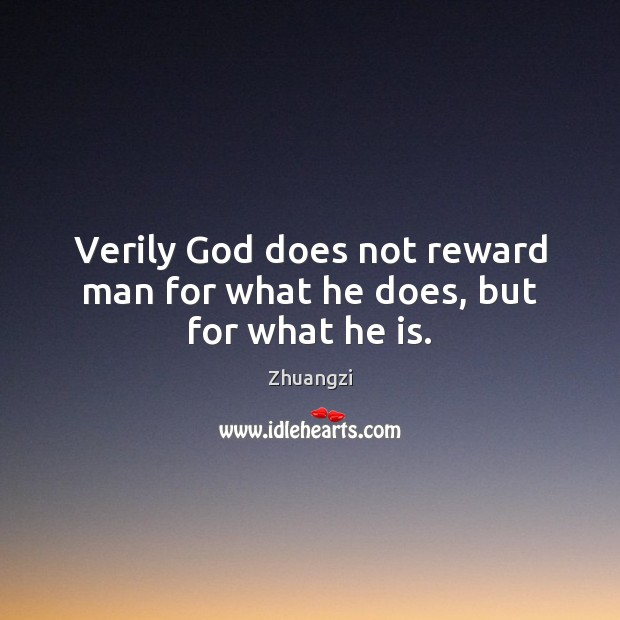 Verily God does not reward man for what he does, but for what he is. Zhuangzi Picture Quote