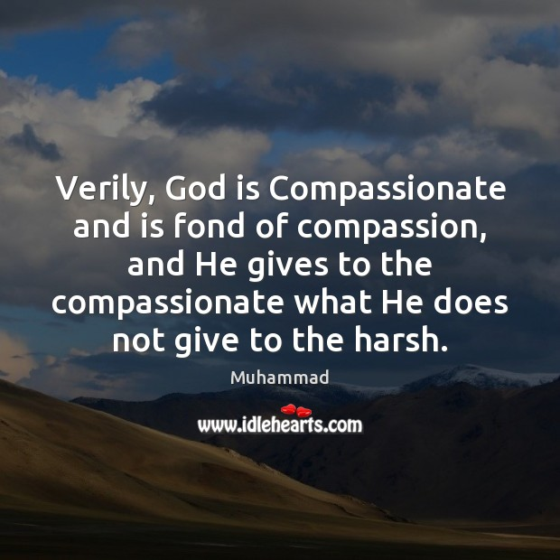 Verily, God is Compassionate and is fond of compassion, and He gives Muhammad Picture Quote
