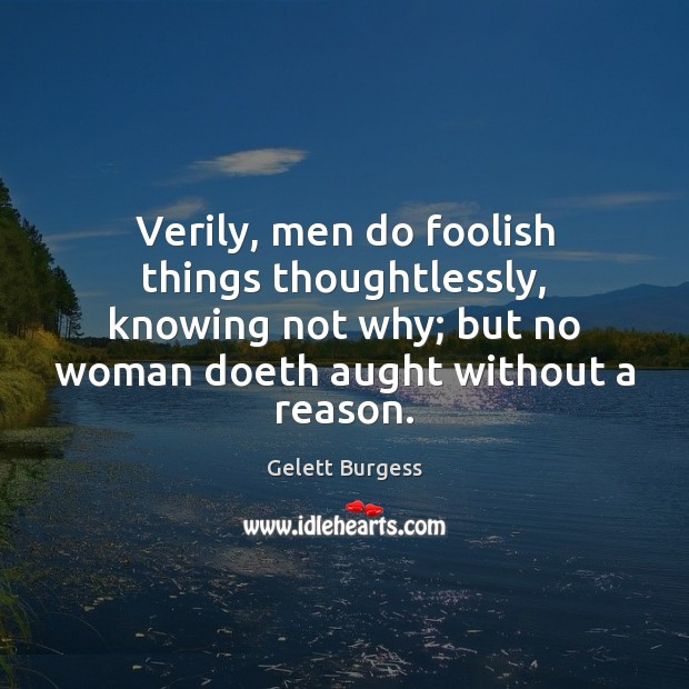 Image, Verily, men do foolish things thoughtlessly, knowing not why; but no woman