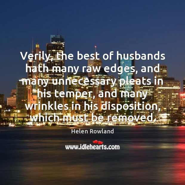 Image, Verily, the best of husbands hath many raw edges, and many unnecessary