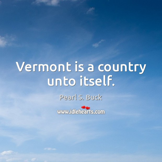 Vermont is a country unto itself. Pearl S. Buck Picture Quote