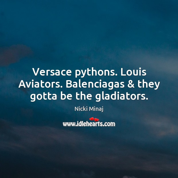 Image, Versace pythons. Louis Aviators. Balenciagas & they gotta be the gladiators.