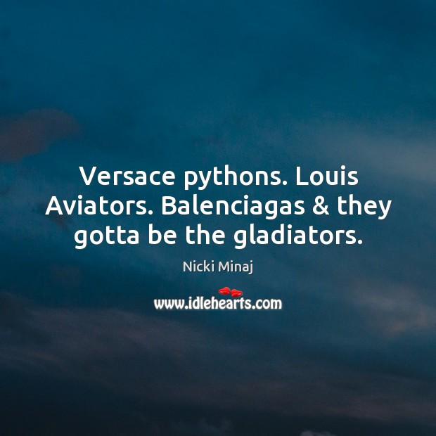 Versace pythons. Louis Aviators. Balenciagas & they gotta be the gladiators. Nicki Minaj Picture Quote