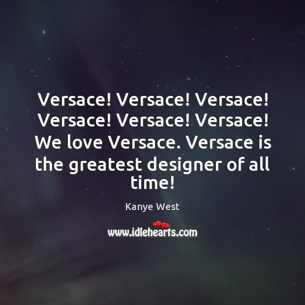 Versace! Versace! Versace! Versace! Versace! Versace! We love Versace. Versace is the Image
