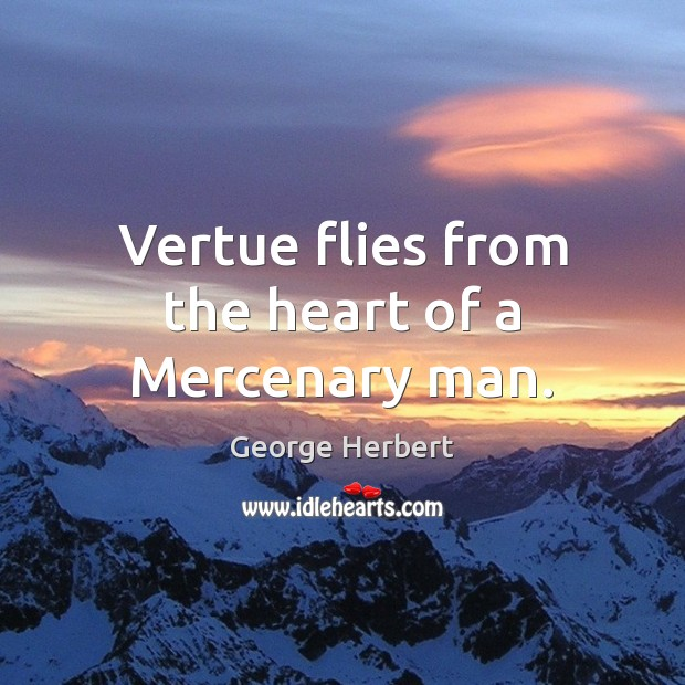 Vertue flies from the heart of a Mercenary man. George Herbert Picture Quote