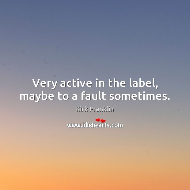 Very active in the label, maybe to a fault sometimes. Kirk Franklin Picture Quote