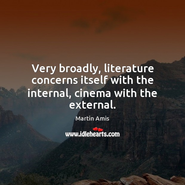 Image, Very broadly, literature concerns itself with the internal, cinema with the external.