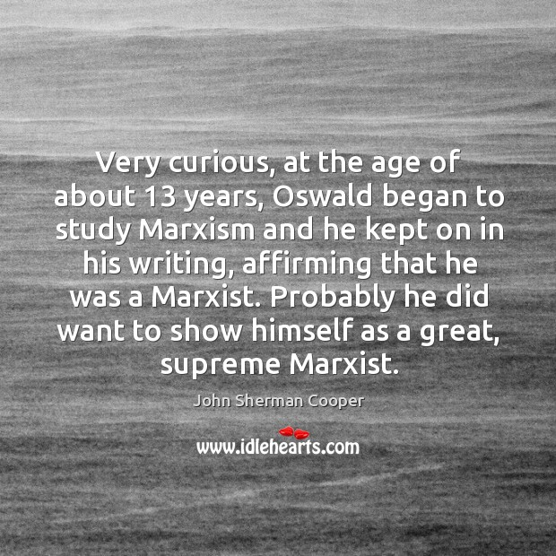 Very curious, at the age of about 13 years, oswald began to study marxism and he kept on John Sherman Cooper Picture Quote