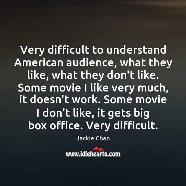 Very difficult to understand American audience, what they like, what they don't Jackie Chan Picture Quote