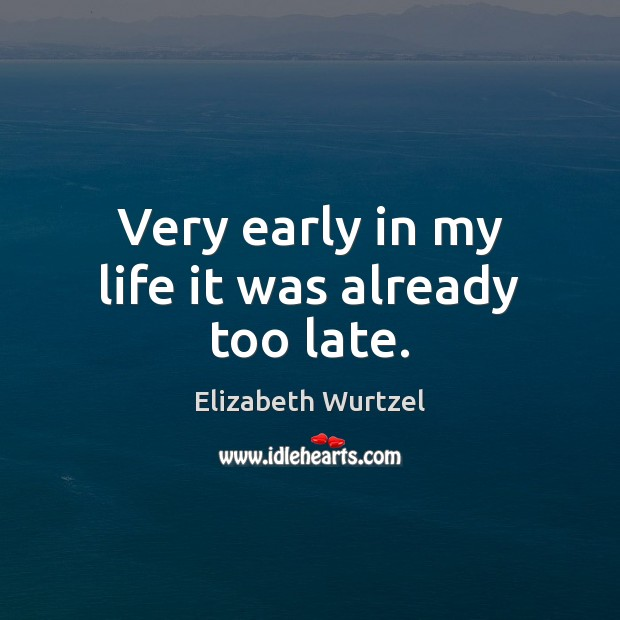Very early in my life it was already too late. Elizabeth Wurtzel Picture Quote