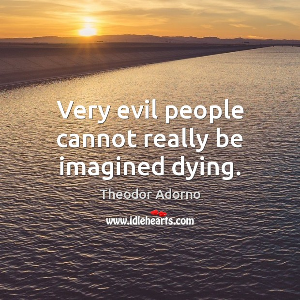 Very evil people cannot really be imagined dying. Image