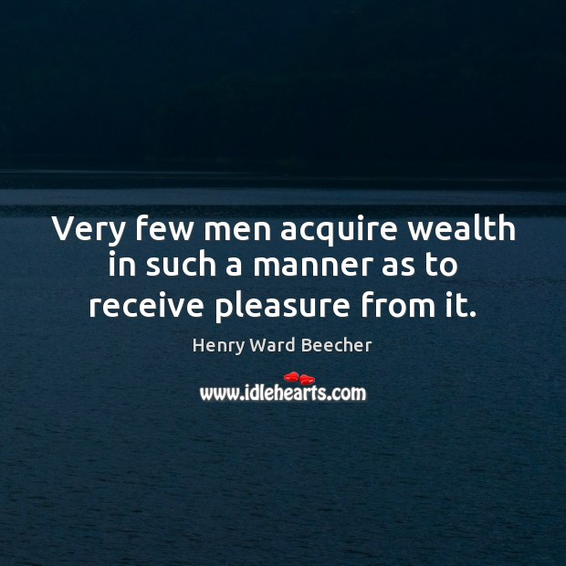Image about Very few men acquire wealth in such a manner as to receive pleasure from it.