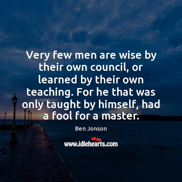 Image, Very few men are wise by their own council, or learned by