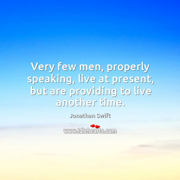 Very few men, properly speaking, live at present, but are providing to live another time. Image