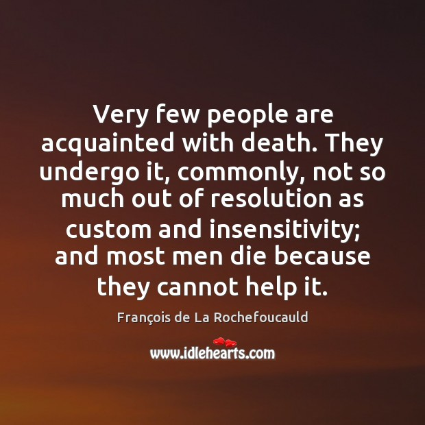 Very few people are acquainted with death. They undergo it, commonly, not Image