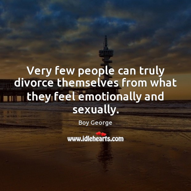 Very few people can truly divorce themselves from what they feel emotionally and sexually. Boy George Picture Quote