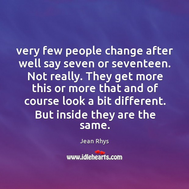 Very few people change after well say seven or seventeen. Not really. Image
