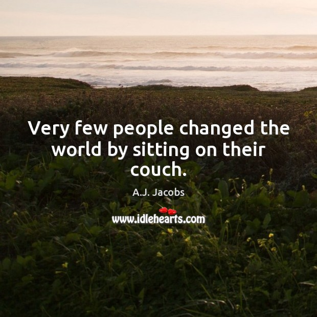 Image, Very few people changed the world by sitting on their couch.
