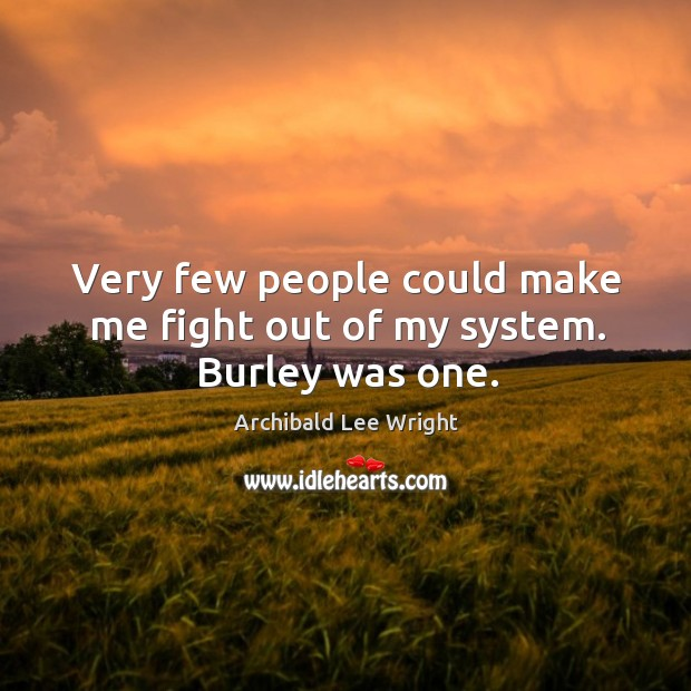 Very few people could make me fight out of my system. Burley was one. Image