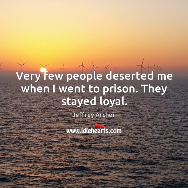 Very few people deserted me when I went to prison. They stayed loyal. Jeffrey Archer Picture Quote