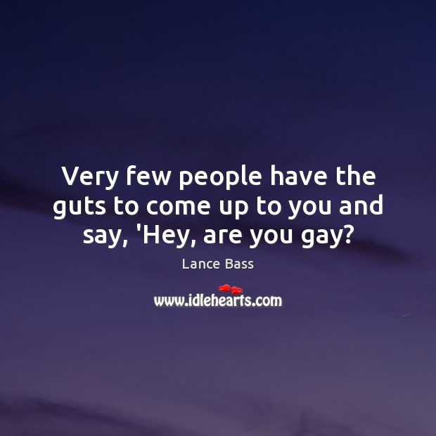 Very few people have the guts to come up to you and say, 'Hey, are you gay? Lance Bass Picture Quote