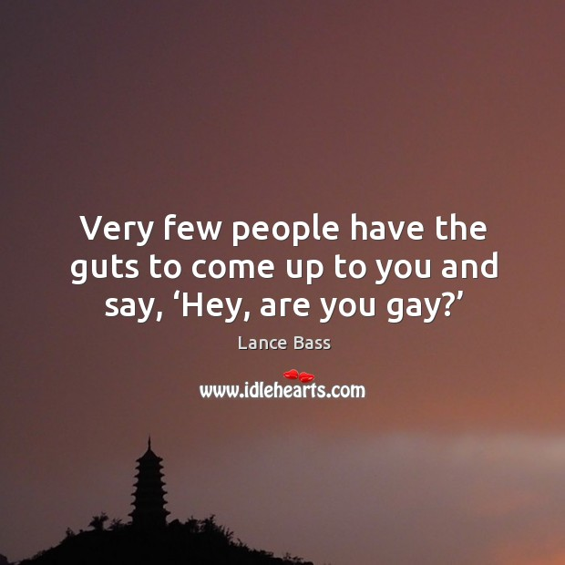 Very few people have the guts to come up to you and say, 'hey, are you gay?' Lance Bass Picture Quote