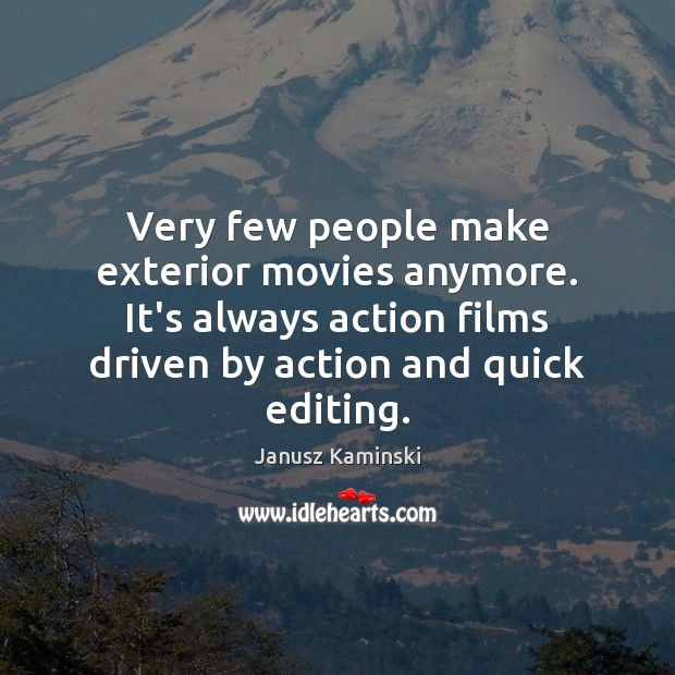 Very few people make exterior movies anymore. It's always action films driven Image