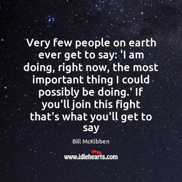 Very few people on earth ever get to say: 'I am doing, Bill McKibben Picture Quote