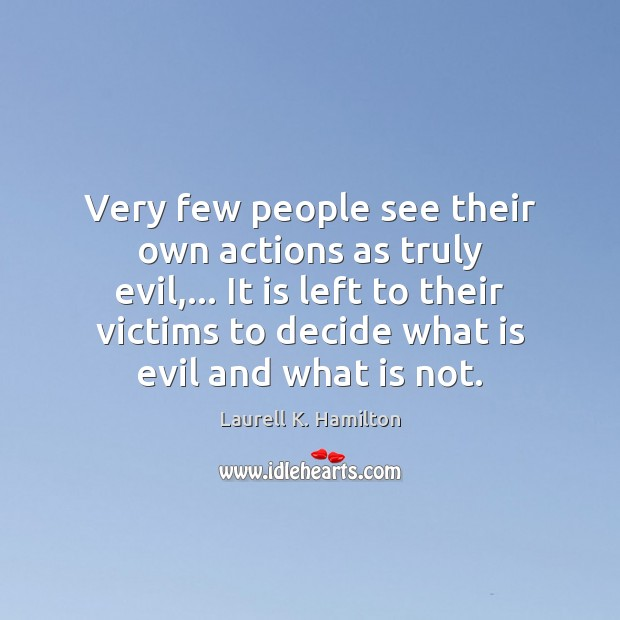 Very few people see their own actions as truly evil,… It is Laurell K. Hamilton Picture Quote