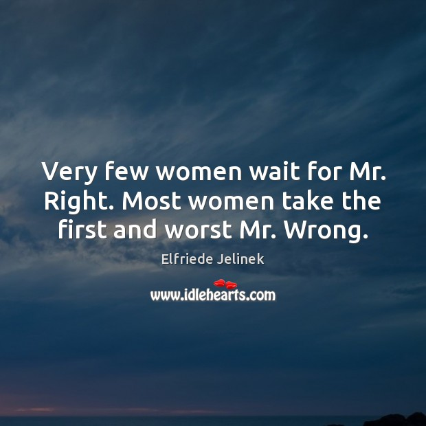 Image, Very few women wait for Mr. Right. Most women take the first and worst Mr. Wrong.