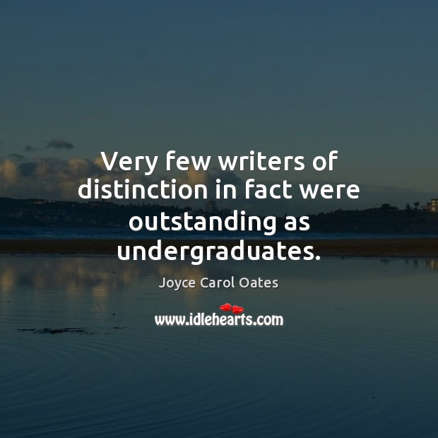 Very few writers of distinction in fact were outstanding as undergraduates. Image