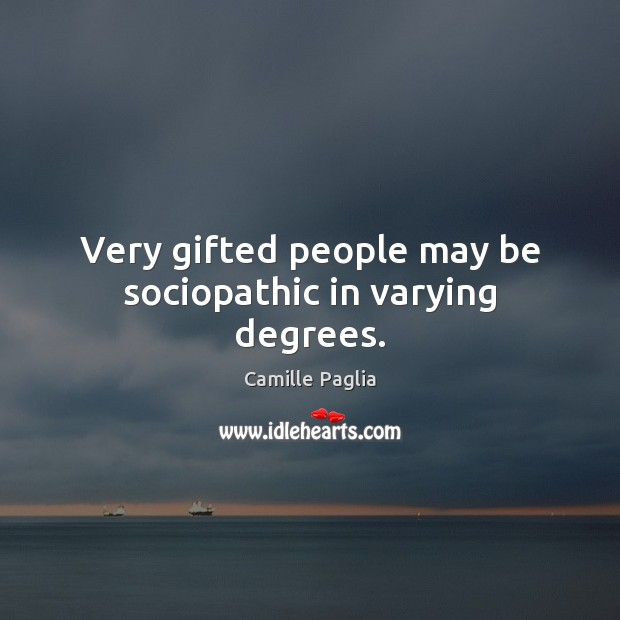 Very gifted people may be sociopathic in varying degrees. Image
