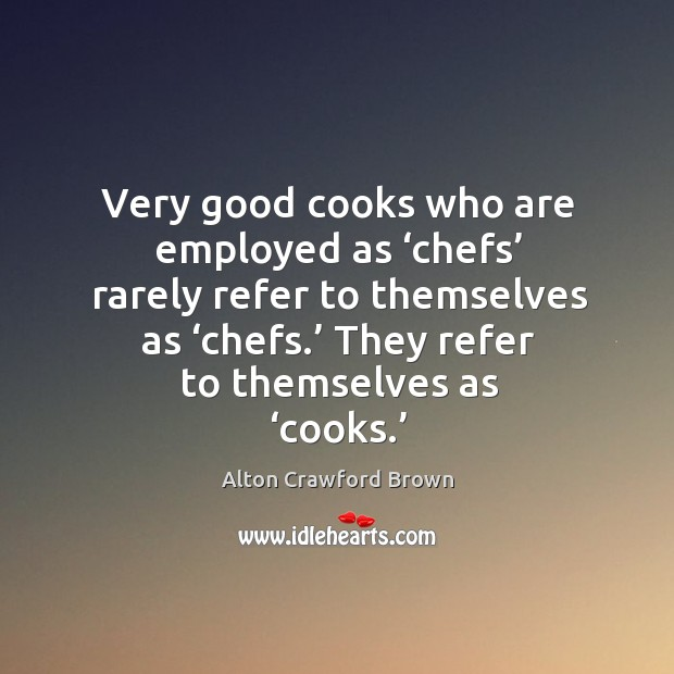 Very good cooks who are employed as 'chefs' rarely refer to themselves as 'chefs.' Image