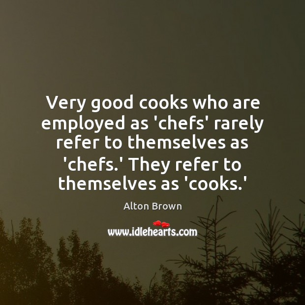 Very good cooks who are employed as 'chefs' rarely refer to themselves Alton Brown Picture Quote