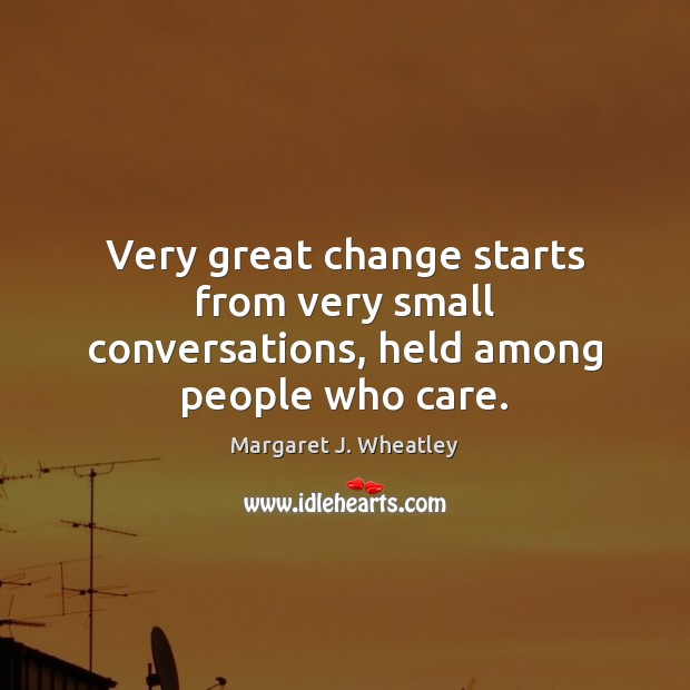 Very great change starts from very small conversations, held among people who care. Image
