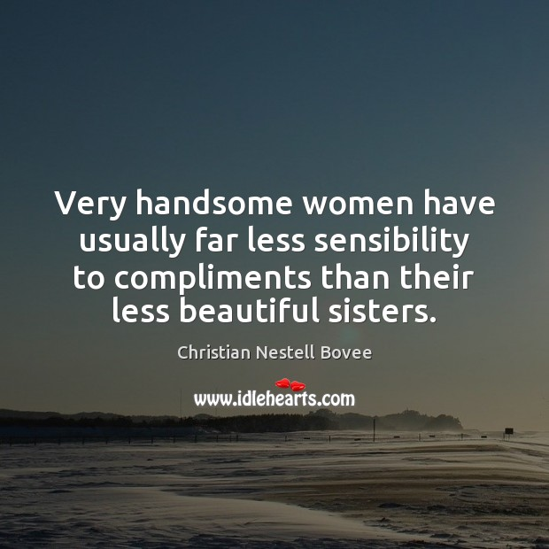 Very handsome women have usually far less sensibility to compliments than their Christian Nestell Bovee Picture Quote
