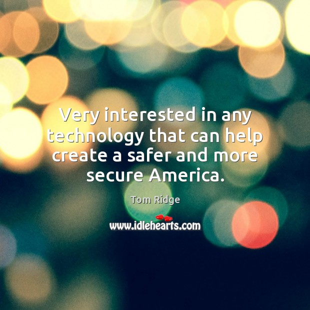 Tom Ridge Picture Quote image saying: Very interested in any technology that can help create a safer and more secure America.