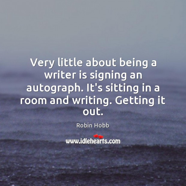 Very little about being a writer is signing an autograph. It's sitting Image