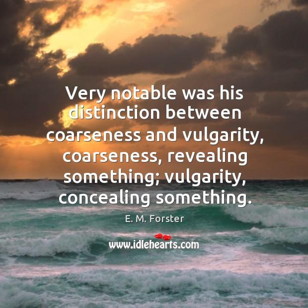 Very notable was his distinction between coarseness and vulgarity, coarseness Image