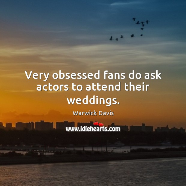 Very obsessed fans do ask actors to attend their weddings. Warwick Davis Picture Quote