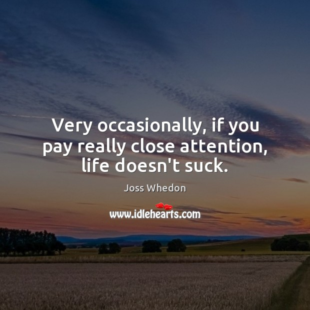 Image, Very occasionally, if you pay really close attention, life doesn't suck.