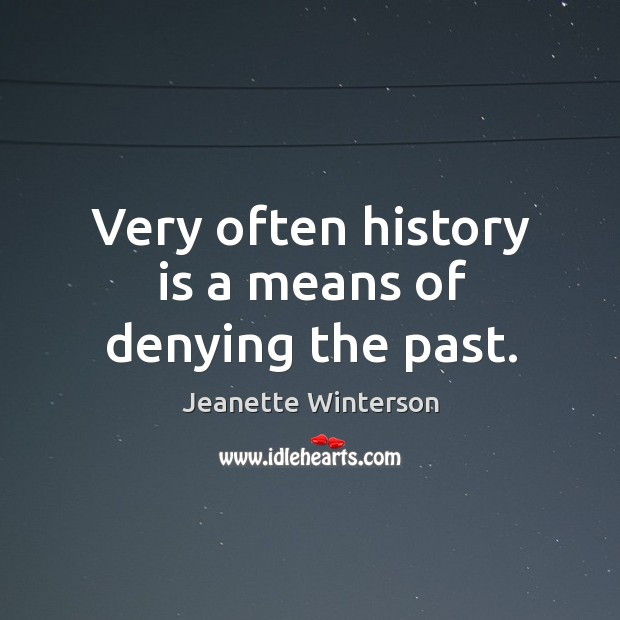 Very often history is a means of denying the past. Image