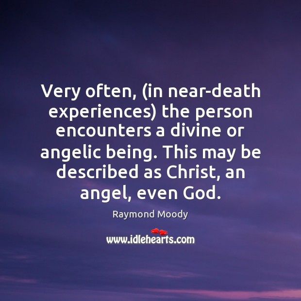 Very often, (in near-death experiences) the person encounters a divine or angelic Image