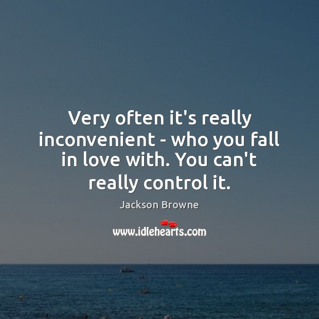 Very often it's really inconvenient – who you fall in love with. Jackson Browne Picture Quote