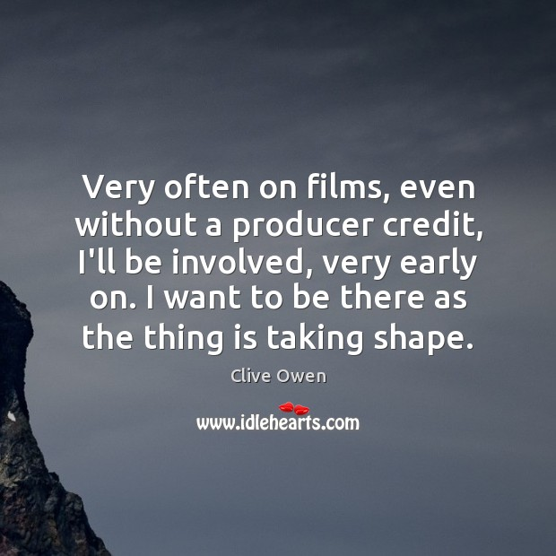 Very often on films, even without a producer credit, I'll be involved, Clive Owen Picture Quote