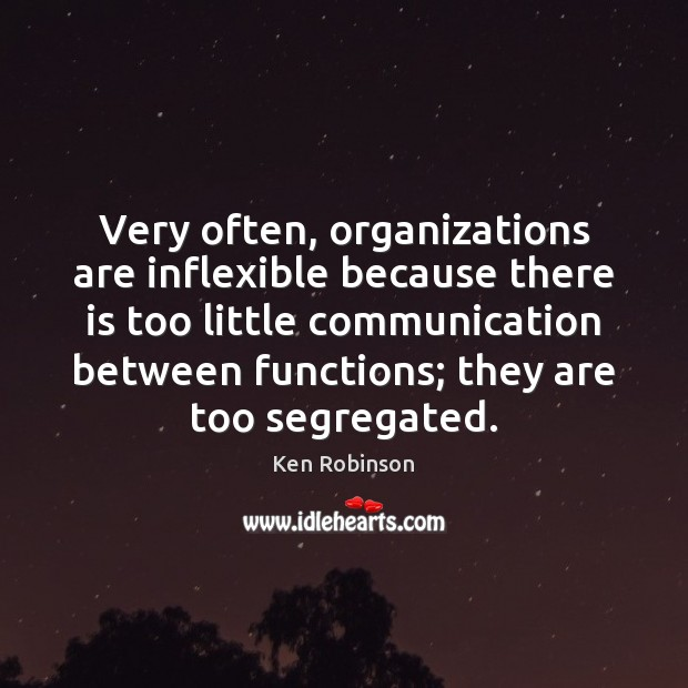 Very often, organizations are inflexible because there is too little communication between Ken Robinson Picture Quote