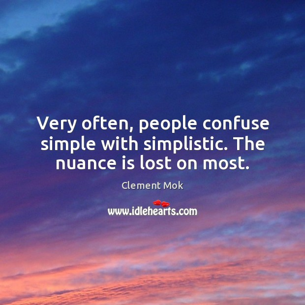 Very often, people confuse simple with simplistic. The nuance is lost on most. Image